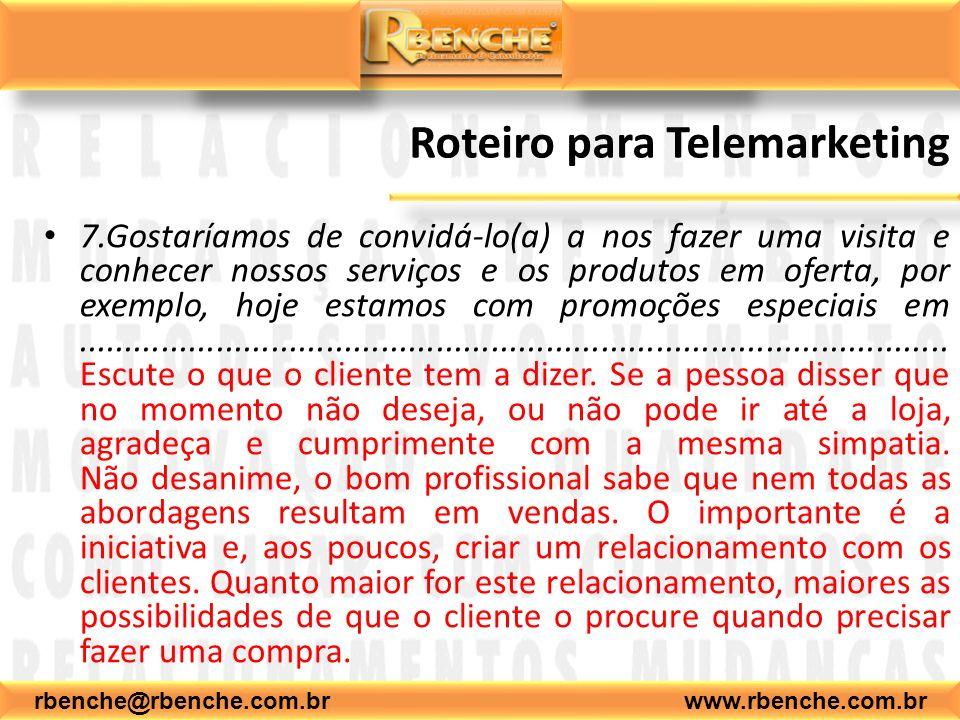 rbenche@rbenche.com.br www.rbenche.com.br Roteiro para Telemarketing 7.Gostaríamos de convidá-lo(a) a nos fazer uma visita e conhecer nossos serviços
