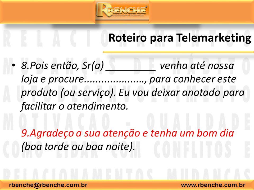 rbenche@rbenche.com.br www.rbenche.com.br Roteiro para Telemarketing 8.Pois então, Sr(a) _________ venha até nossa loja e procure....................., para conhecer este produto (ou serviço).
