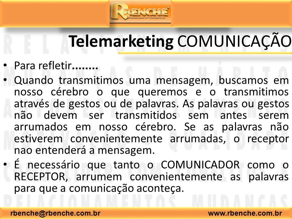 rbenche@rbenche.com.br www.rbenche.com.br Telemarketing COMUNICAÇÃO Para refletir........ Quando transmitimos uma mensagem, buscamos em nosso cérebro