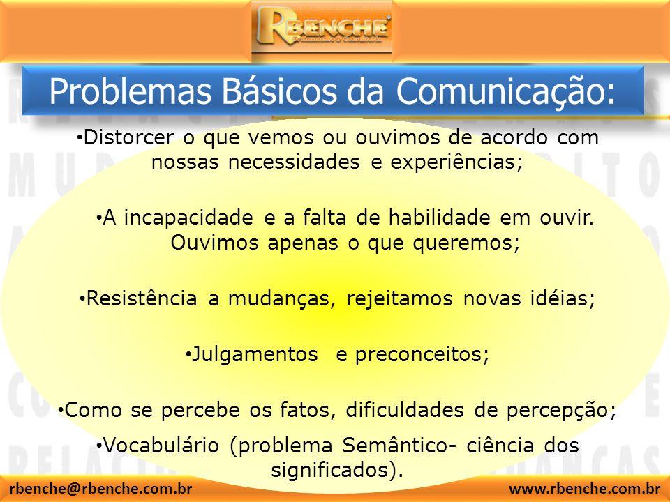 rbenche@rbenche.com.br www.rbenche.com.br Problemas Básicos da Comunicação: Distorcer o que vemos ou ouvimos de acordo com nossas necessidades e experiências; A incapacidade e a falta de habilidade em ouvir.