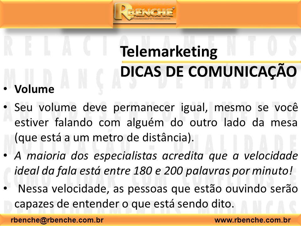 rbenche@rbenche.com.br www.rbenche.com.br Telemarketing DICAS DE COMUNICAÇÃO Volume Seu volume deve permanecer igual, mesmo se você estiver falando com alguém do outro lado da mesa (que está a um metro de distância).