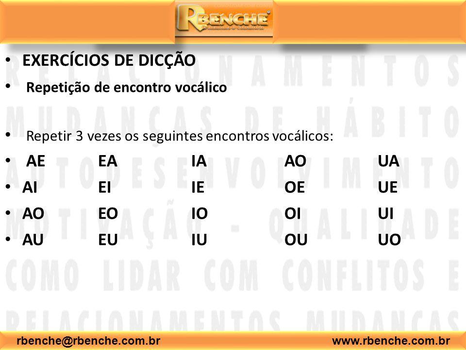 EXERCÍCIOS DE DICÇÃO Repetição de encontro vocálico Repetir 3 vezes os seguintes encontros vocálicos: AEEAIAAOUA AIEIIEOEUE AOEOIOOIUI AUEUIUOUUO rbenche@rbenche.com.br www.rbenche.com.br