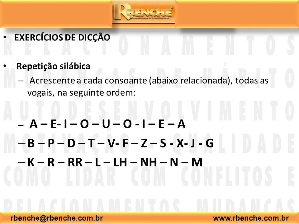 EXERCÍCIOS DE DICÇÃO Repetição silábica – Acrescente a cada consoante (abaixo relacionada), todas as vogais, na seguinte ordem: – A – E- I – O – U – O - I – E – A – B – P – D – T – V- F – Z – S - X- J - G – K – R – RR – L – LH – NH – N – M rbenche@rbenche.com.br www.rbenche.com.br