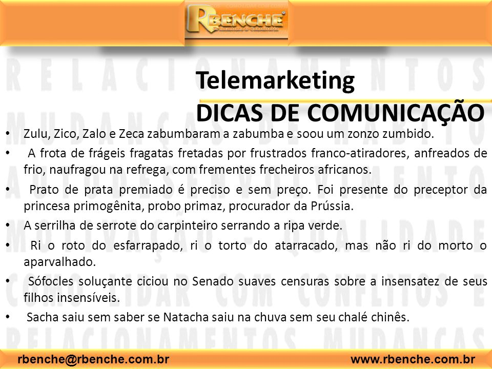 rbenche@rbenche.com.br www.rbenche.com.br Telemarketing DICAS DE COMUNICAÇÃO Zulu, Zico, Zalo e Zeca zabumbaram a zabumba e soou um zonzo zumbido. A f