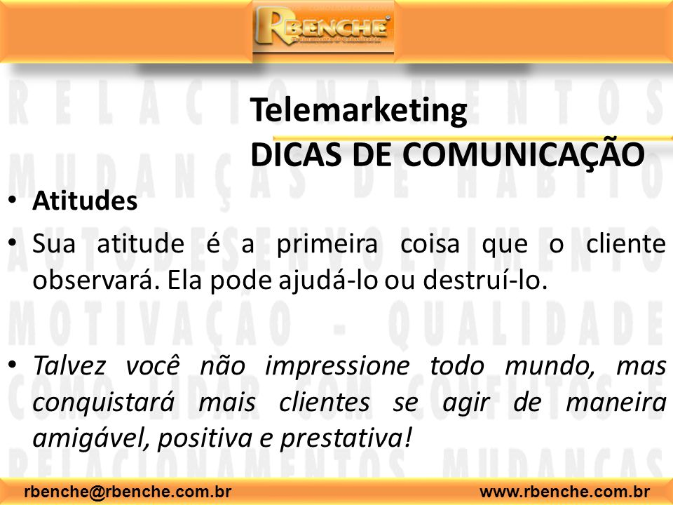 rbenche@rbenche.com.br www.rbenche.com.br Telemarketing DICAS DE COMUNICAÇÃO Atitudes Sua atitude é a primeira coisa que o cliente observará. Ela pode