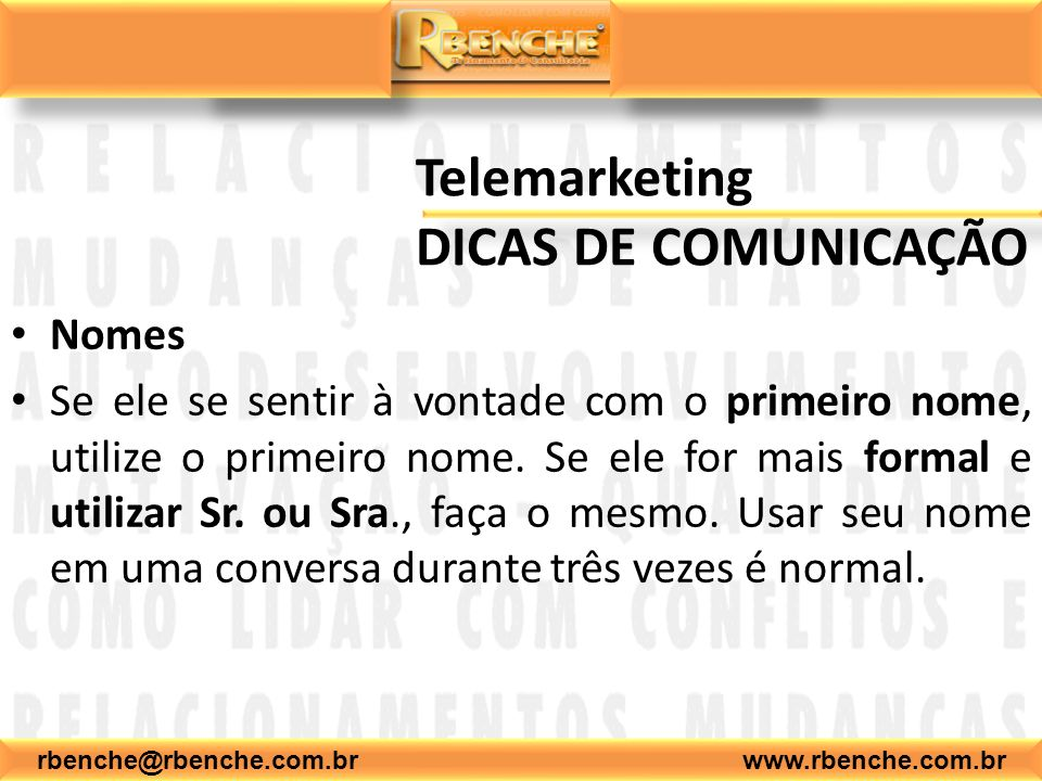 rbenche@rbenche.com.br www.rbenche.com.br Telemarketing DICAS DE COMUNICAÇÃO Nomes Se ele se sentir à vontade com o primeiro nome, utilize o primeiro