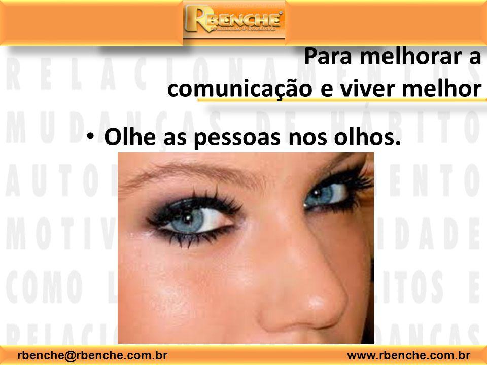 rbenche@rbenche.com.br www.rbenche.com.br Para melhorar a comunicação e viver melhor Olhe as pessoas nos olhos.