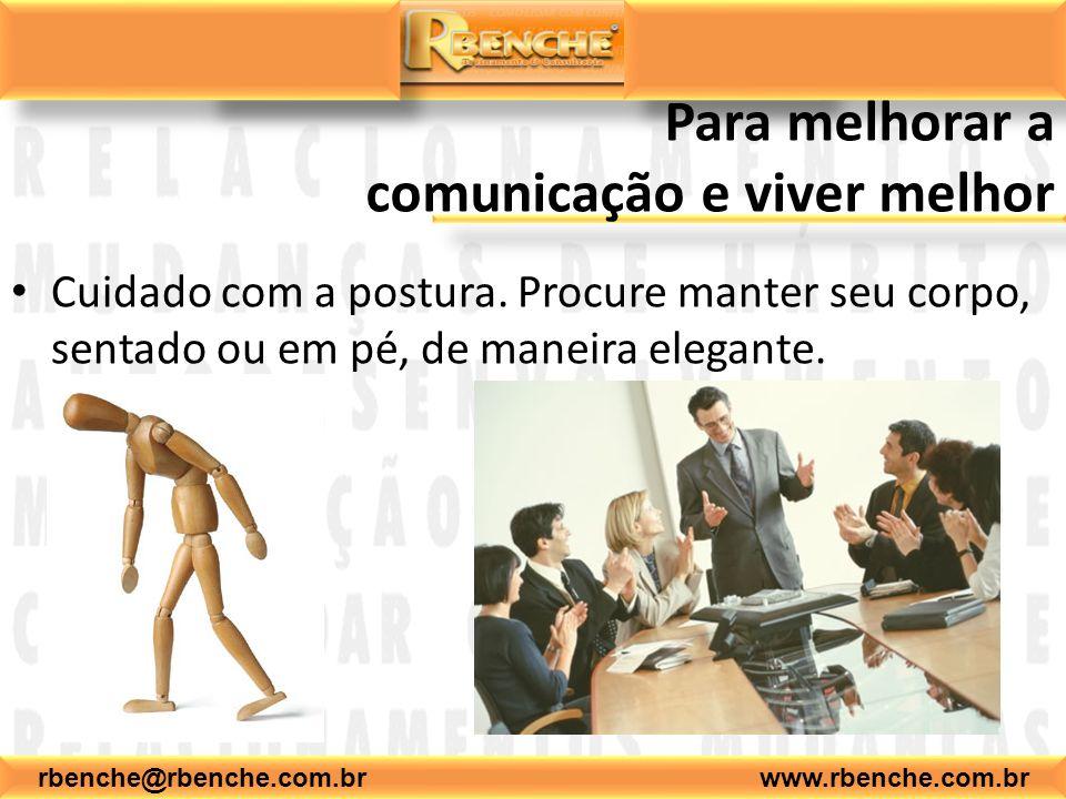 rbenche@rbenche.com.br www.rbenche.com.br Para melhorar a comunicação e viver melhor Cuidado com a postura. Procure manter seu corpo, sentado ou em pé