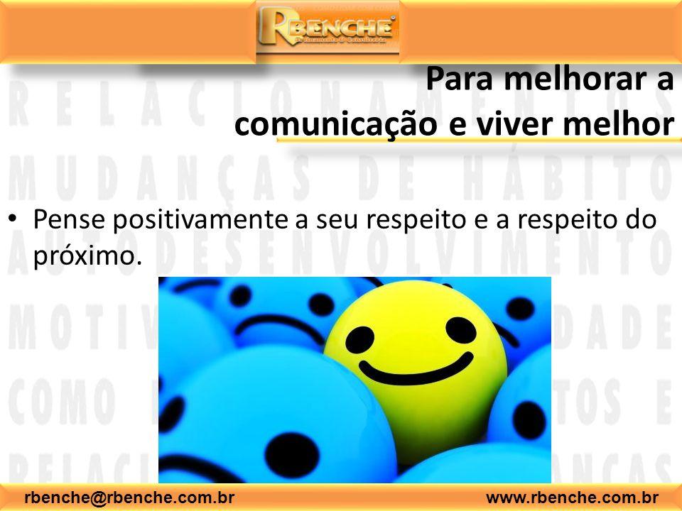 rbenche@rbenche.com.br www.rbenche.com.br Para melhorar a comunicação e viver melhor Pense positivamente a seu respeito e a do próximo.