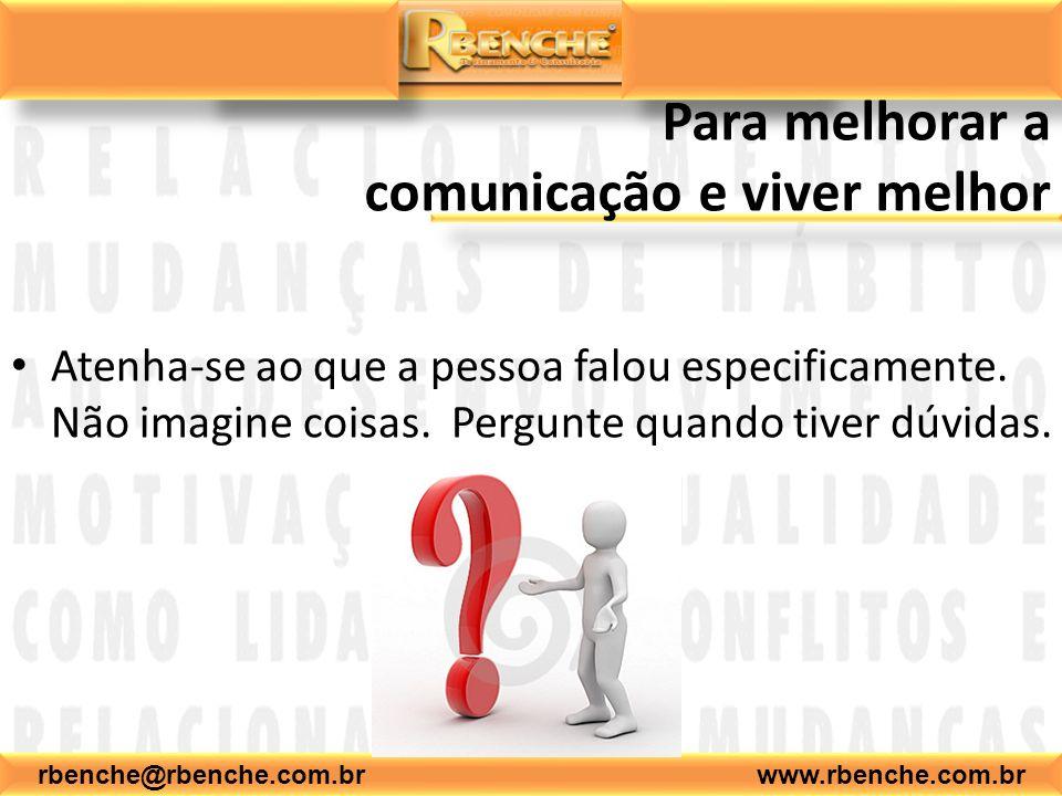 rbenche@rbenche.com.br www.rbenche.com.br Para melhorar a comunicação e viver melhor Atenha-se ao que a pessoa falou especificamente. Não imagine cois
