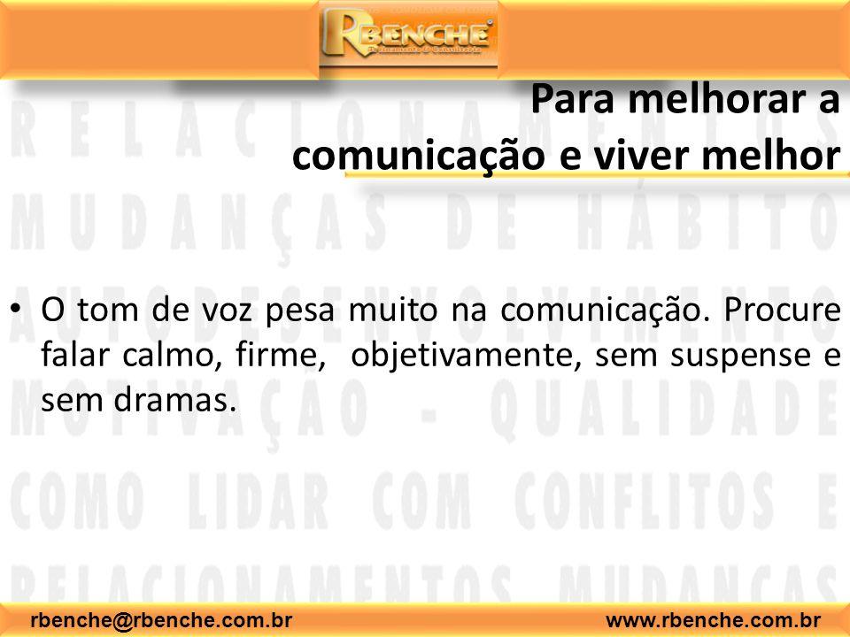 rbenche@rbenche.com.br www.rbenche.com.br Para melhorar a comunicação e viver melhor O tom de voz pesa muito na comunicação. Procure falar calmo, firm