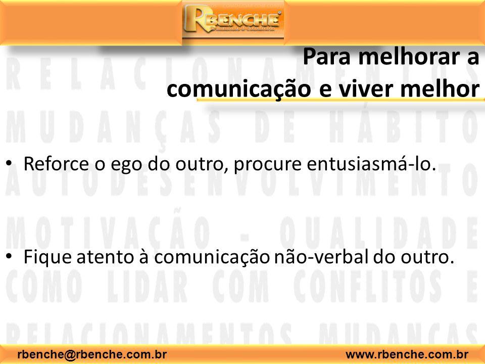 rbenche@rbenche.com.br www.rbenche.com.br Para melhorar a comunicação e viver melhor Reforce o ego do outro, procure entusiasmá-lo. Fique atento à com
