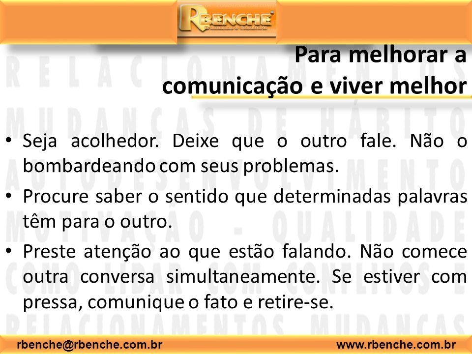 rbenche@rbenche.com.br www.rbenche.com.br Para melhorar a comunicação e viver melhor Seja acolhedor. Deixe que o outro fale. Não o bombardeando com se