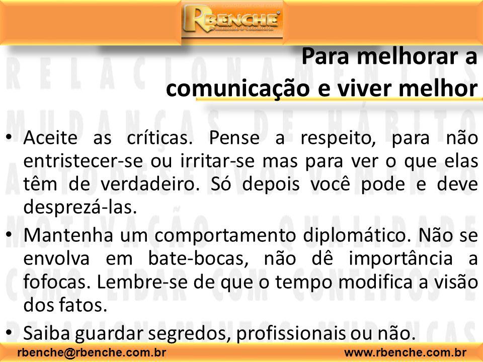 rbenche@rbenche.com.br www.rbenche.com.br Para melhorar a comunicação e viver melhor Aceite as críticas. Pense a respeito, para não entristecer-se ou