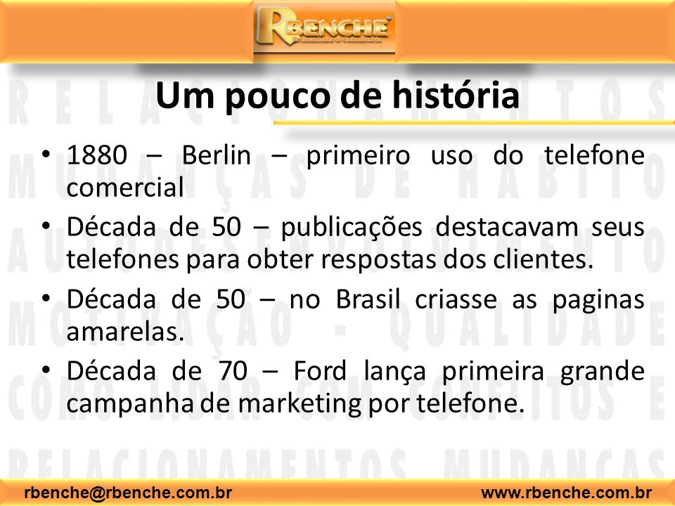 rbenche@rbenche.com.br www.rbenche.com.br Telemarketing: Conceito O telemarketing é o sistema de comercialização de grande alcance auxilia e multiplica os resultados das vendas externas e outros recursos promocionais.