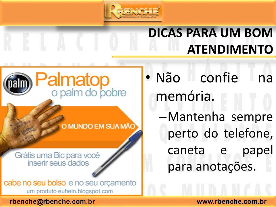 rbenche@rbenche.com.br www.rbenche.com.br DICAS PARA UM BOM ATENDIMENTO Não confie na memória. – Mantenha sempre perto do telefone, caneta e papel par