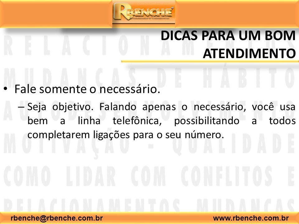 rbenche@rbenche.com.br www.rbenche.com.br DICAS PARA UM BOM ATENDIMENTO Fale somente o necessário. – Seja objetivo. Falando apenas o necessário, você