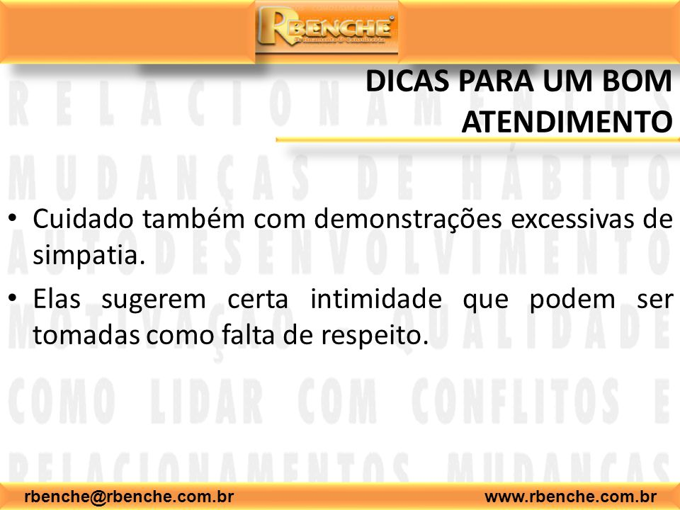 rbenche@rbenche.com.br www.rbenche.com.br DICAS PARA UM BOM ATENDIMENTO Cuidado também com demonstrações excessivas de simpatia. Elas sugerem certa in