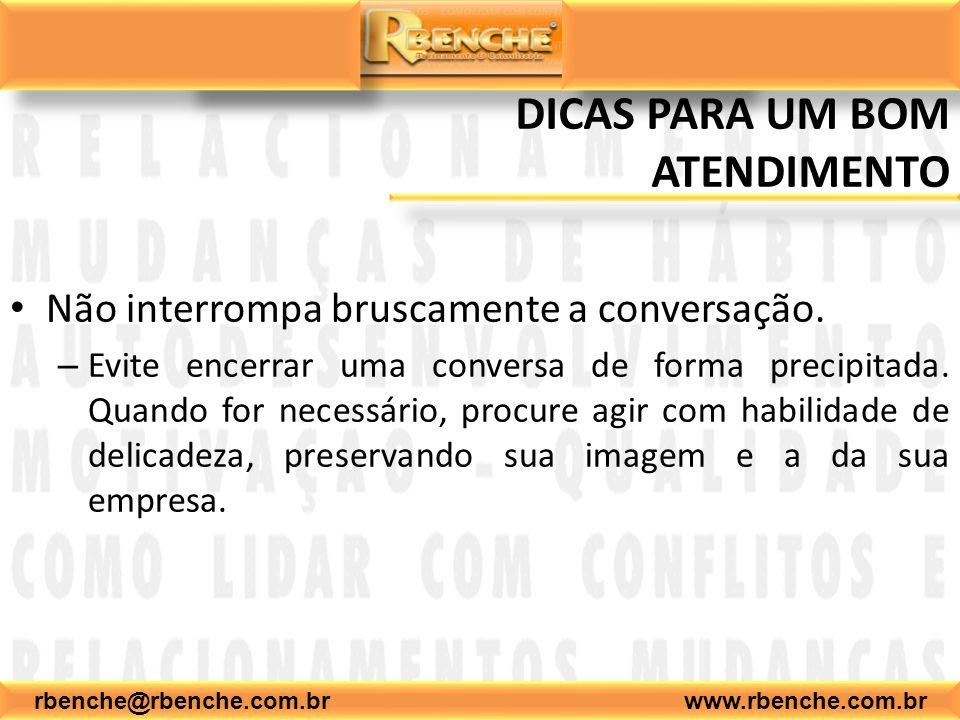 rbenche@rbenche.com.br www.rbenche.com.br DICAS PARA UM BOM ATENDIMENTO Não interrompa bruscamente a conversação. – Evite encerrar uma conversa de for