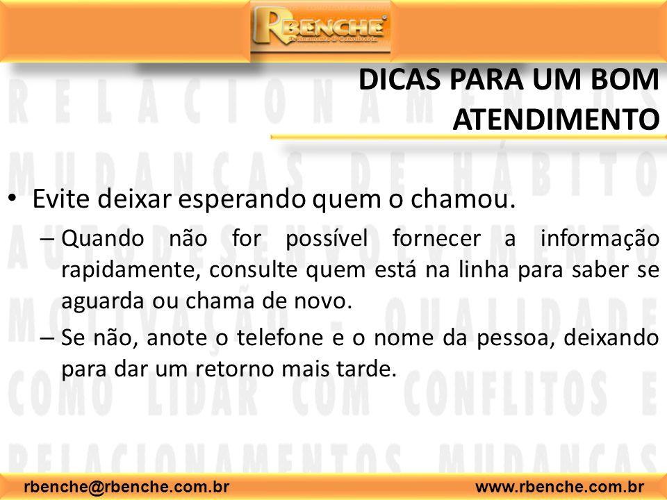 rbenche@rbenche.com.br www.rbenche.com.br DICAS PARA UM BOM ATENDIMENTO Evite deixar esperando quem o chamou. – Quando não for possível fornecer a inf