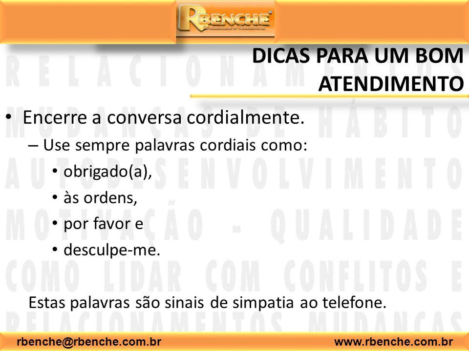 rbenche@rbenche.com.br www.rbenche.com.br DICAS PARA UM BOM ATENDIMENTO Encerre a conversa cordialmente. – Use sempre palavras cordiais como: obrigado