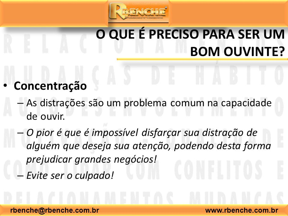rbenche@rbenche.com.br www.rbenche.com.br O QUE É PRECISO PARA SER UM BOM OUVINTE? Concentração –A–As distrações são um problema comum na capacidade d