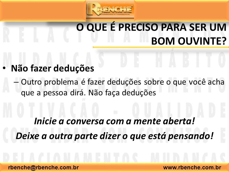 rbenche@rbenche.com.br www.rbenche.com.br O QUE É PRECISO PARA SER UM BOM OUVINTE? Não fazer deduções – Outro problema é fazer deduções sobre o que vo