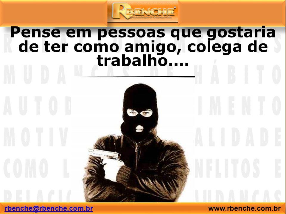 Pense em pessoas que gostaria de ter como amigo, colega de trabalho.... rbenche@rbenche.com.brrbenche@rbenche.com.br www.rbenche.com.br rbenche@rbench