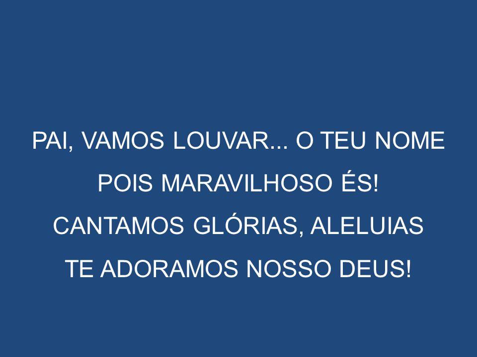 PAI, VAMOS LOUVAR... O TEU NOME POIS MARAVILHOSO ÉS! CANTAMOS GLÓRIAS, ALELUIAS TE ADORAMOS NOSSO DEUS!