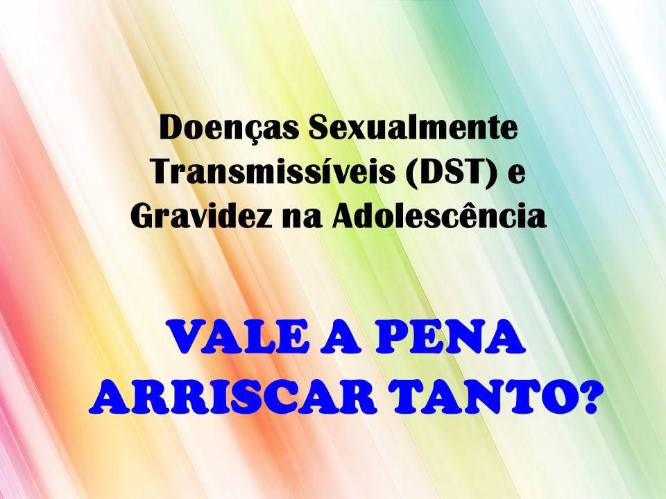 Doenças Sexualmente Transmissíveis (DST) e Gravidez na Adolescência VALE A PENA ARRISCAR TANTO?