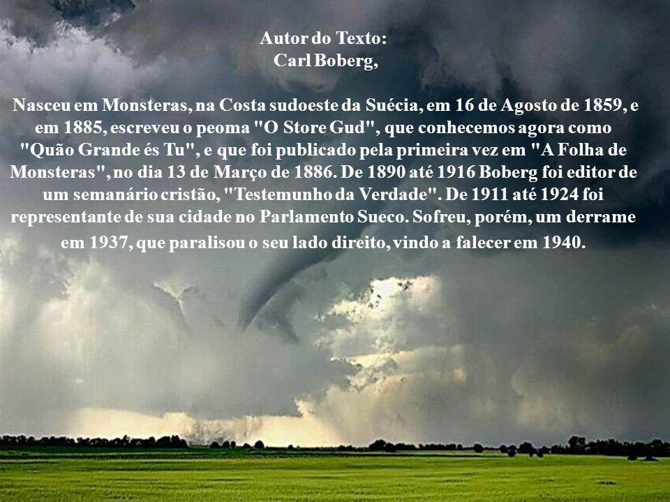 Autor do Texto: Carl Boberg, Nasceu em Monsteras, na Costa sudoeste da Suécia, em 16 de Agosto de 1859, e em 1885, escreveu o peoma O Store Gud , que conhecemos agora como Quão Grande és Tu , e que foi publicado pela primeira vez em A Folha de Monsteras , no dia 13 de Março de 1886.