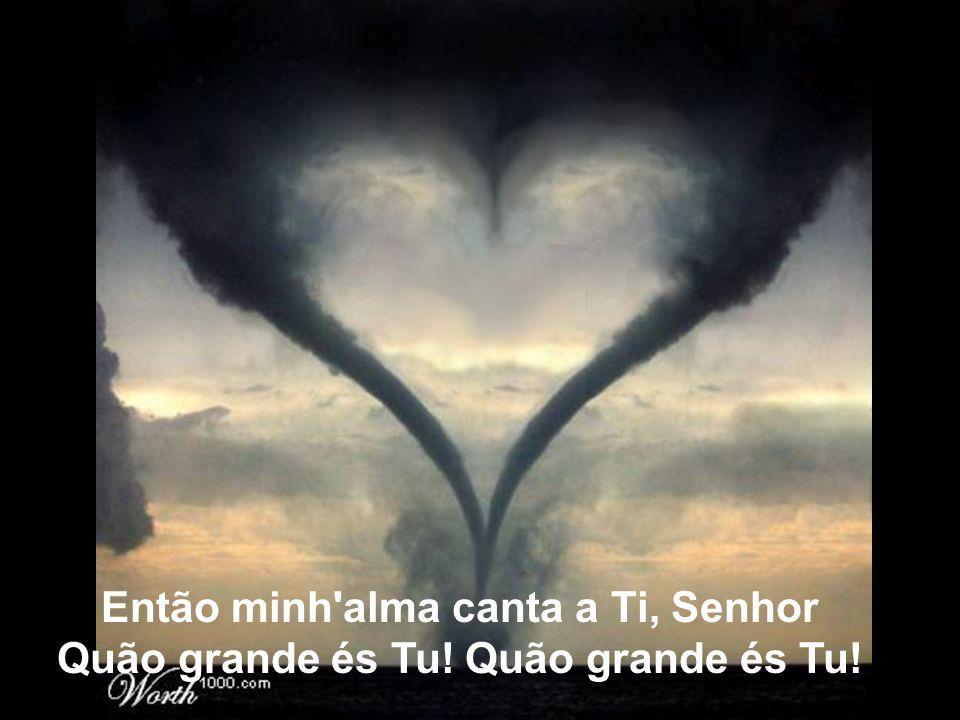 Então minh'alma canta a Ti, Senhor Quão grande és Tu! Quão grande és Tu!