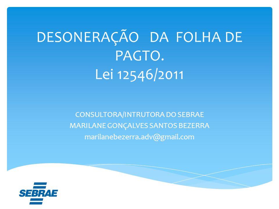 DESONERAÇÃO DA FOLHA DE PAGTO. Lei 12546/2011 CONSULTORA/INTRUTORA DO SEBRAE MARILANE GONÇALVES SANTOS BEZERRA marilanebezerra.adv@gmail.com