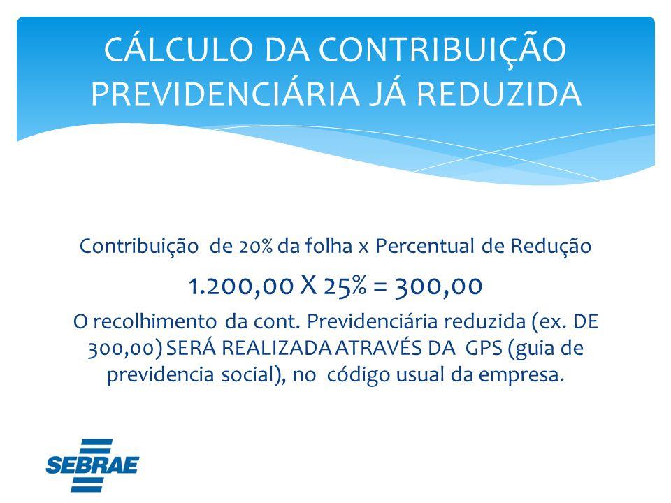 Contribuição de 20% da folha x Percentual de Redução 1.200,00 X 25% = 300,00 O recolhimento da cont. Previdenciária reduzida (ex. DE 300,00) SERÁ REAL