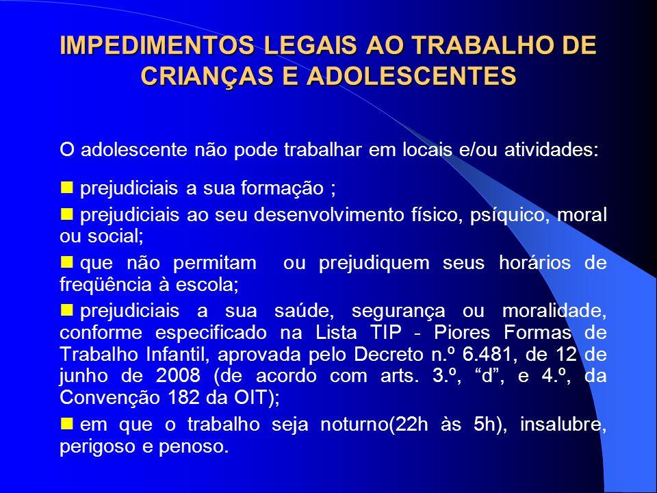 IMPEDIMENTOS LEGAIS AO TRABALHO DE CRIANÇAS E ADOLESCENTES O adolescente não pode trabalhar em locais e/ou atividades: prejudiciais a sua formação ; p