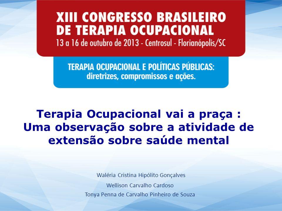 Terapia Ocupacional vai a praça : Uma observação sobre a atividade de extensão sobre saúde mental Waléria Cristina Hipólito Gonçalves Wellison Carvalh