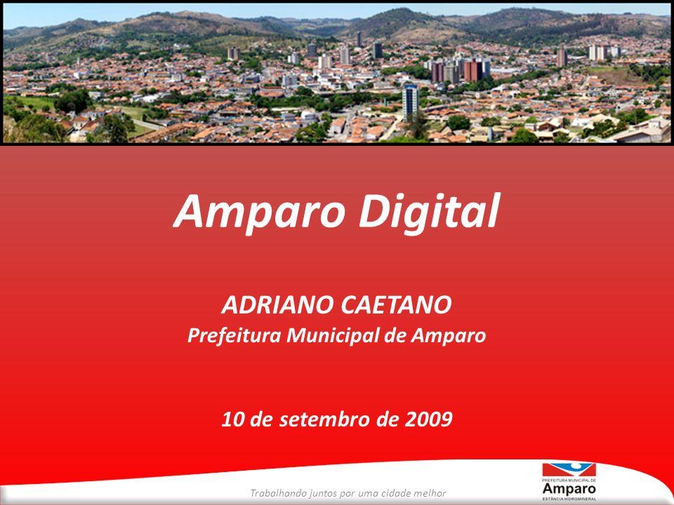 Trabalhando juntos por uma cidade melhor Amparo Digital ADRIANO CAETANO Prefeitura Municipal de Amparo 10 de setembro de 2009
