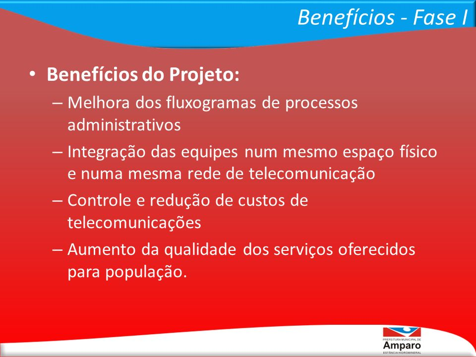 Benefícios - Fase I Benefícios do Projeto: – Melhora dos fluxogramas de processos administrativos – Integração das equipes num mesmo espaço físico e n