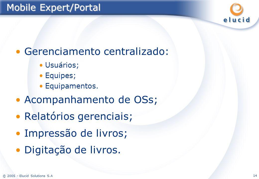 © 2005 - Elucid Solutions S.A 14 Mobile Expert/Portal Gerenciamento centralizado: Usuários; Equipes; Equipamentos. Acompanhamento de OSs; Relatórios g