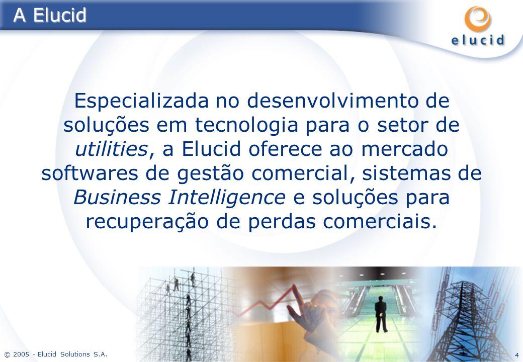 © 2005 - Elucid Solutions S.A. 4 A Elucid Especializada no desenvolvimento de soluções em tecnologia para o setor de utilities, a Elucid oferece ao me