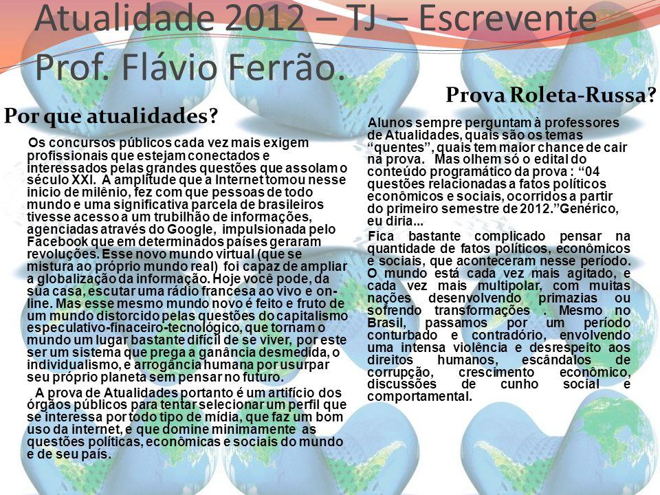 Atualidade 2012 – TJ – Escrevente Prof. Flávio Ferrão. Por que atualidades? Prova Roleta-Russa? Os concursos públicos cada vez mais exigem profissiona