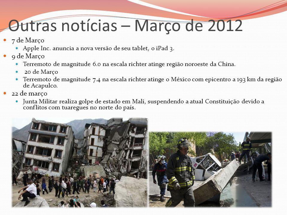 Outras notícias – Março de 2012 7 de Março Apple Inc. anuncia a nova versão de seu tablet, o iPad 3. 9 de Março Terremoto de magnitude 6.0 na escala r