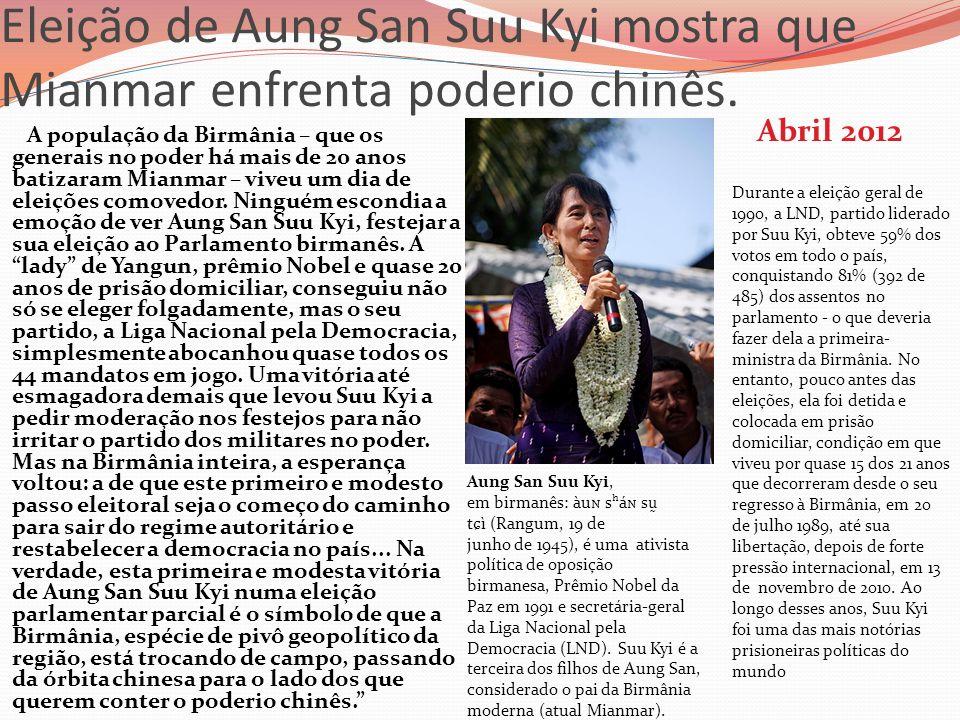 Eleição de Aung San Suu Kyi mostra que Mianmar enfrenta poderio chinês. Abril 2012 A população da Birmânia – que os generais no poder há mais de 20 an