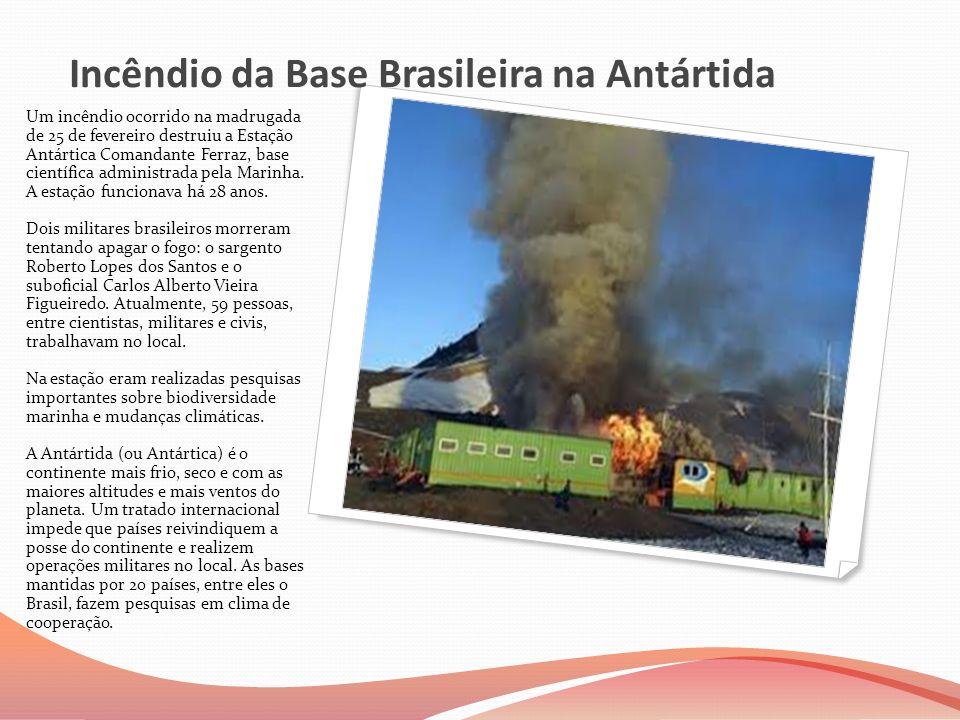 Incêndio da Base Brasileira na Antártida Um incêndio ocorrido na madrugada de 25 de fevereiro destruiu a Estação Antártica Comandante Ferraz, base cie