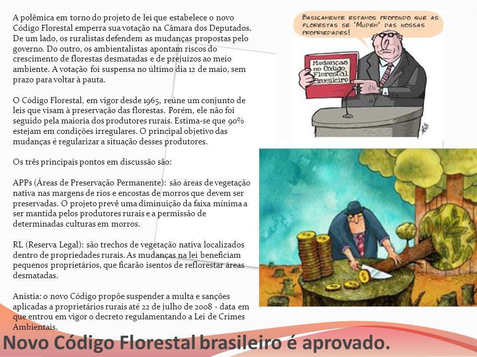 Novo Código Florestal brasileiro é aprovado. A polêmica em torno do projeto de lei que estabelece o novo Código Florestal emperra sua votação na Câmar
