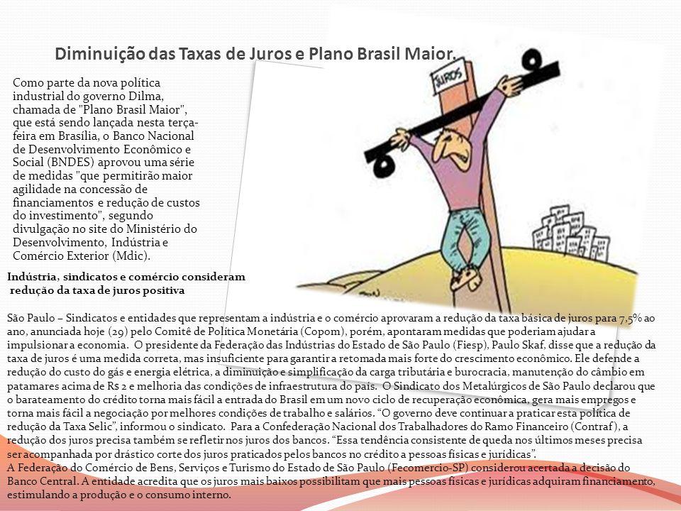 Diminuição das Taxas de Juros e Plano Brasil Maior. Como parte da nova política industrial do governo Dilma, chamada de
