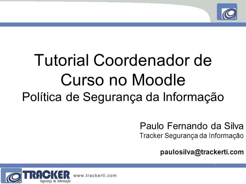 Paulo Fernando da Silva Tracker Segurança da Informação paulosilva@trackerti.com Tutorial Coordenador de Curso no Moodle Política de Segurança da Info