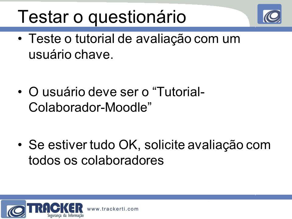 Testar o questionário Teste o tutorial de avaliação com um usuário chave. O usuário deve ser o Tutorial- Colaborador-Moodle Se estiver tudo OK, solici
