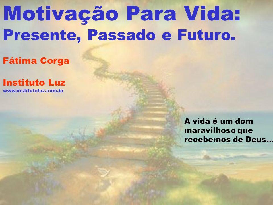 A vida é um dom maravilhoso que recebemos de Deus... Motivação Para Vida: Presente, Passado e Futuro. Fátima Corga Instituto Luz www.institutoluz.com.