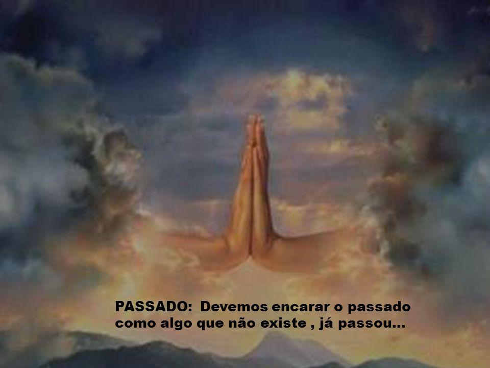 PASSADO: Devemos encarar o passado como algo que não existe, já passou...